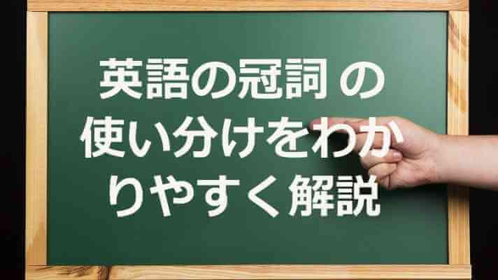 英語の冠詞 の使い分けをわかりやすく解説