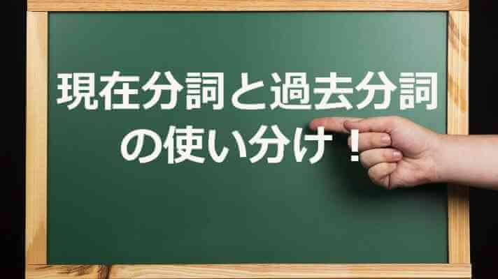 現在分詞と過去分詞 の使い分け!